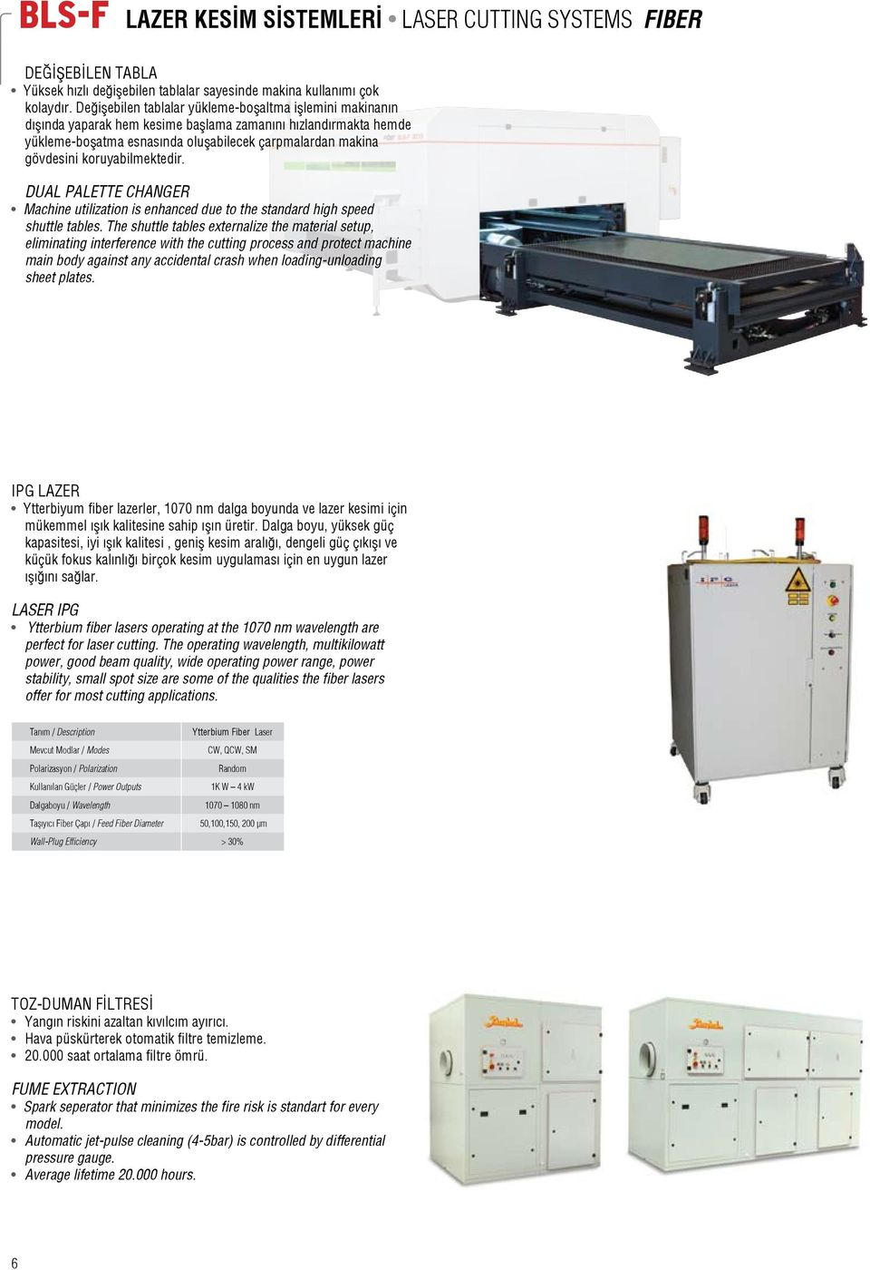 koruyabilmektedir. Dual Palette Changer Machine utilization is enhanced due to the standard high speed shuttle tables.