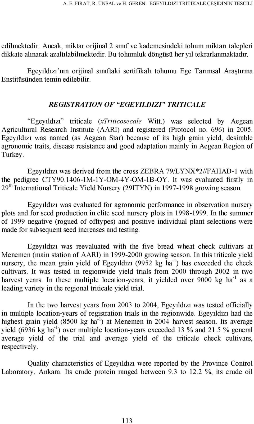 REGISTRATION OF EGEYILDIZI TRITICALE Egeyıldızı triticale (xtriticosecale Witt.) was selected by Aegean Agricultural Research Institute (AARI) and registered (Protocol no. 696) in 2005.
