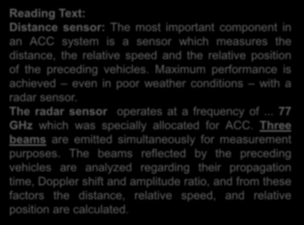Reading Text: Distance sensor: The most important component in an ACC system is a sensor which measures the distance, the relative speed and the relative position of the preceding vehicles.