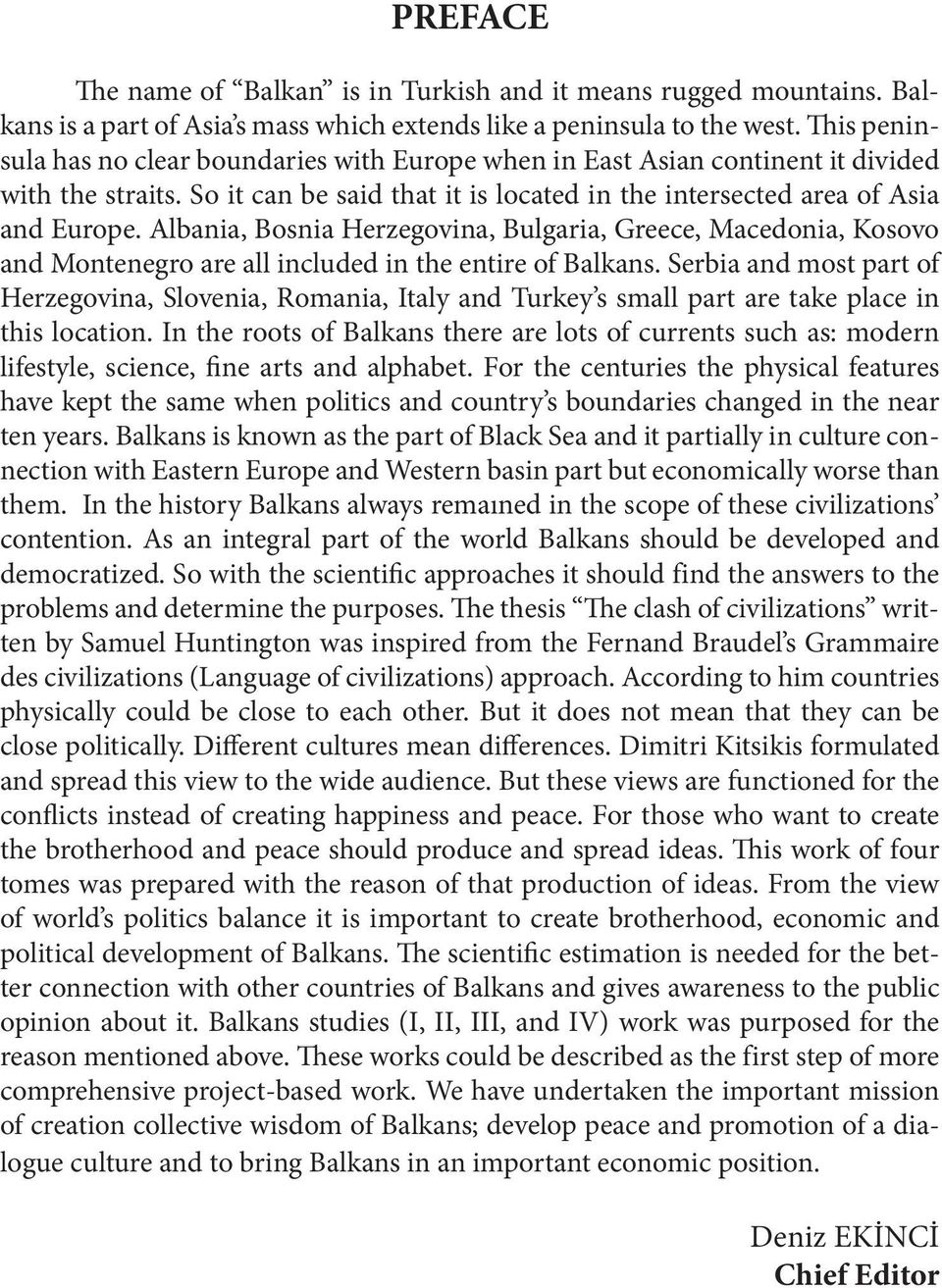 Albania, Bosnia Herzegovina, Bulgaria, Greece, Macedonia, Kosovo and Montenegro are all included in the entire of Balkans.