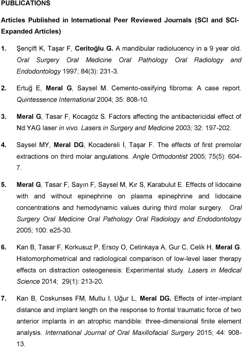 Quintessence International 2004; 35: 808-10. 3. Meral G, Tasar F, Kocagöz S. Factors affecting the antibactericidal effect of Nd:YAG laser in vivo. Lasers in Surgery and Medicine 2003; 32: 197-202. 4.