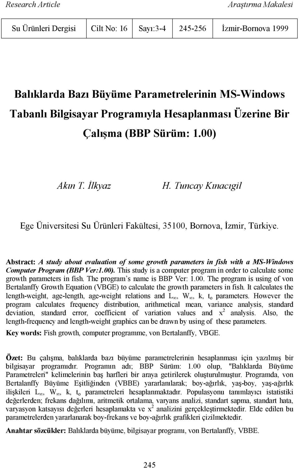 Abstract: A study about evaluatio of some growth parameters i fish with a MS-Widows Computer Program (BBP Ver:1.00. This study is a computer program i order to calculate some growth parameters i fish.