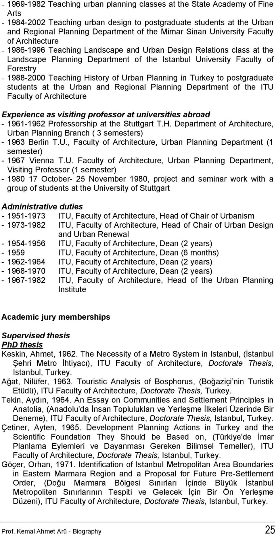 1988-2000 Teaching History of Urban Planning in Turkey to postgraduate students at the Urban and Regional Planning Department of the ITU Faculty of Architecture Experience as visiting professor at