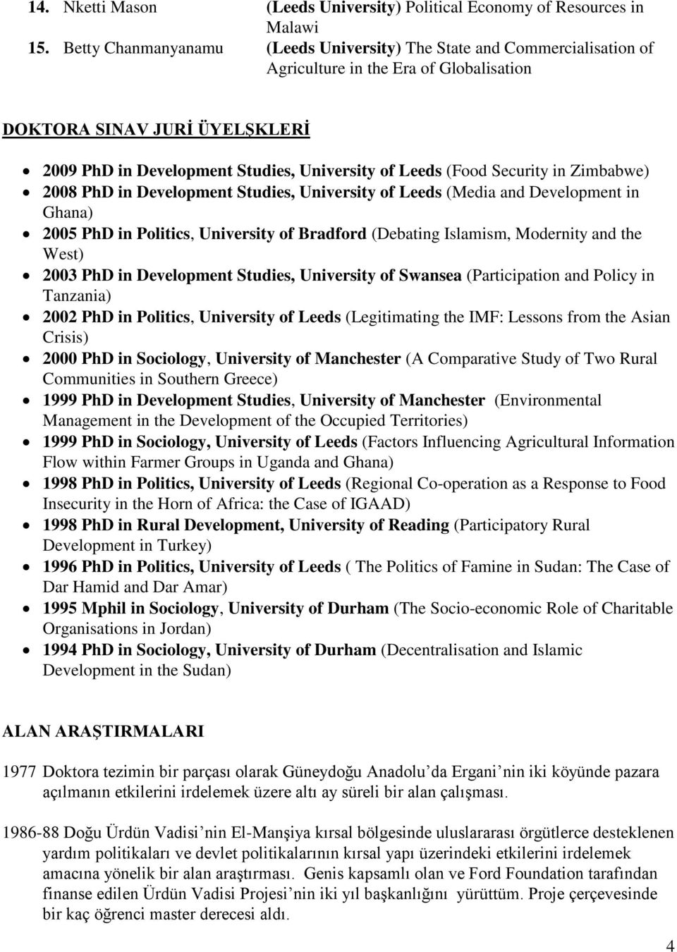 (Food Security in Zimbabwe) 2008 PhD in Development Studies, University of Leeds (Media and Development in Ghana) 2005 PhD in Politics, University of Bradford (Debating Islamism, Modernity and the