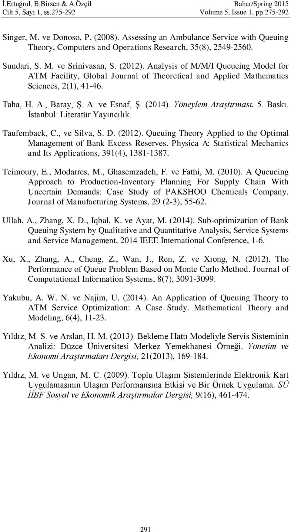 Analysis of M/M/I Queueing Model for ATM Facility, Global Journal of Theoretical and Applied Mathematics Sciences, 2(1), 41-46. Taha, H. A., Baray, Ş. A. ve Esnaf, Ş. (2014). Yöneylem Araştırması. 5.