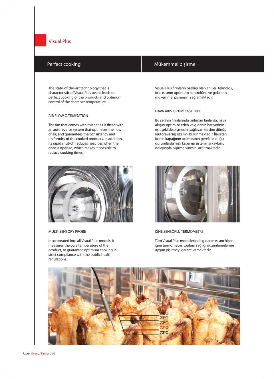 AIR FLOW OPTIMISATION The fan that comes with this series is fitted with an autoreverse system that optimises the flow of air, and guarantees the consistency and uniformity of the cooked products.