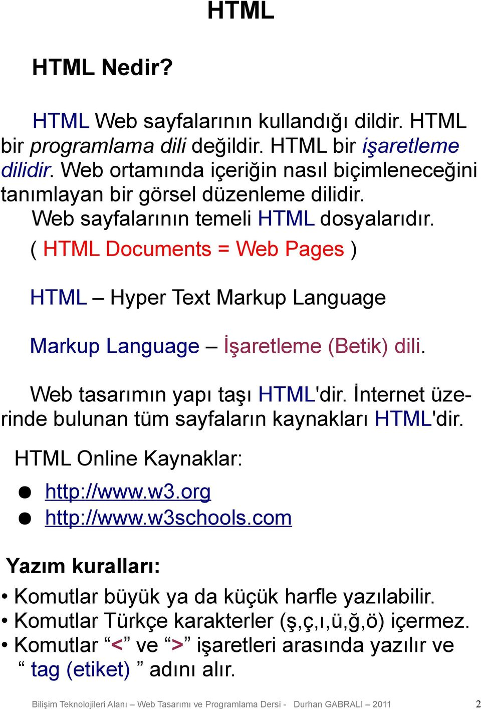 ( HTML Documents = Web Pages ) HTML Hyper Text Markup Language Markup Language İşaretleme (Betik) dili. Web tasarımın yapı taşı HTML'dir.