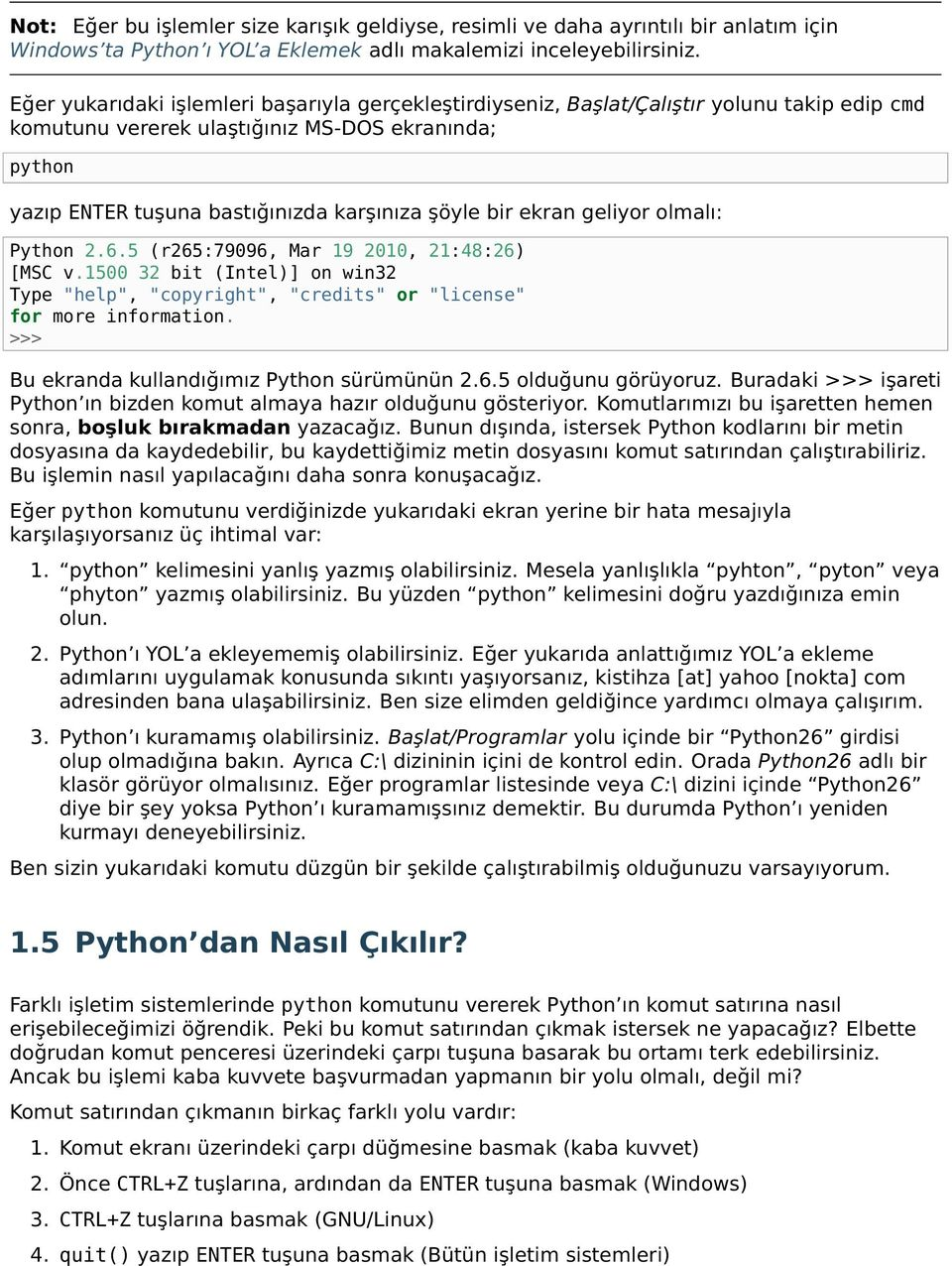 "bir ekran geliyor olmalı: Python 2.6.5 (r265:79096, Mar 19 2010, 21:48:26) [MSC v.1500 32 bit (Intel)] on win32 Type ""help"", ""copyright"", ""credits"" or ""license"" for more information."