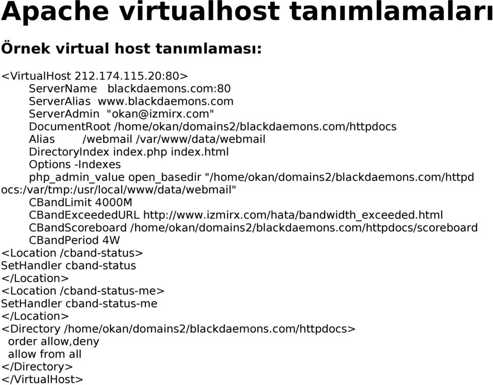"html Options -Indexes php_admin_value open_basedir ""/home/okan/domains2/blackdaemons.com/httpd ocs:/var/tmp:/usr/local/www/data/webmail"" CBandLimit 4000M CBandExceededURL http://www.izmirx."