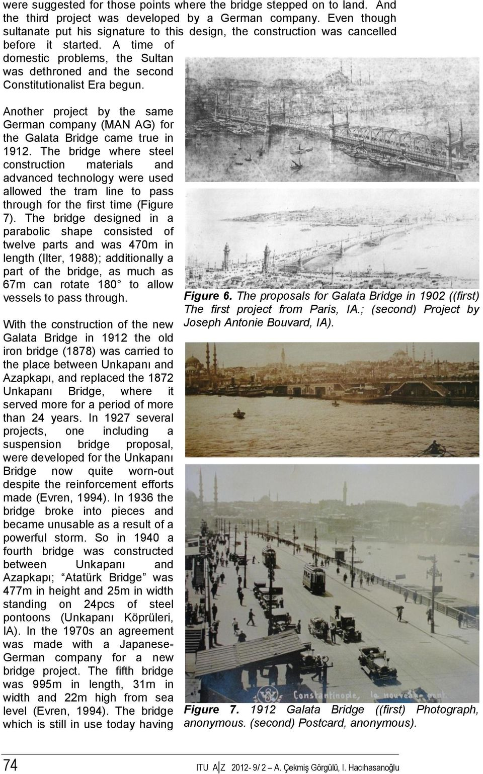 A time of domestic problems, the Sultan was dethroned and the second Constitutionalist Era begun. Another project by the same German company (MAN AG) for the Galata Bridge came true in 1912.