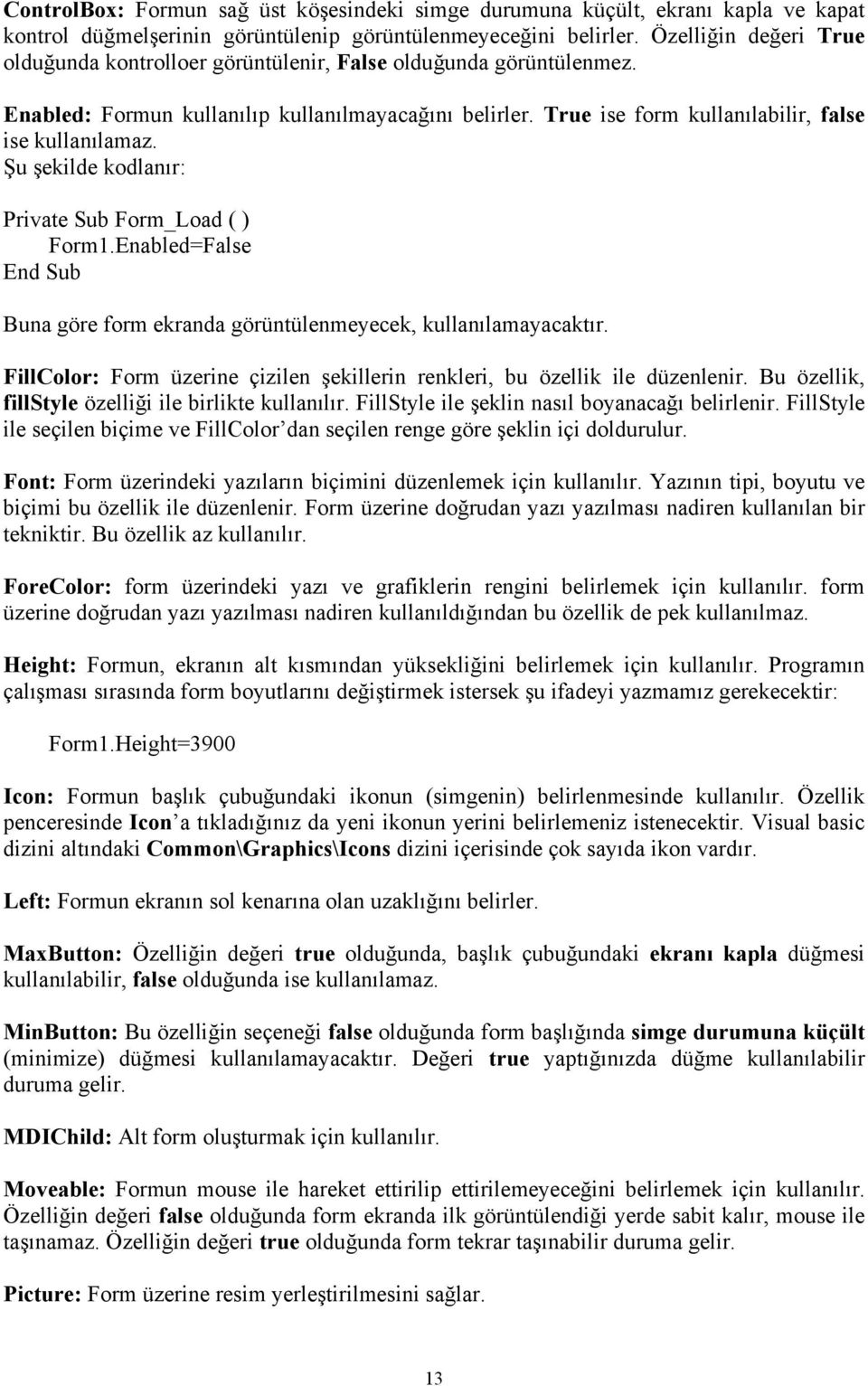 Şu şekilde kodlanır: Private Sub Form_Load ( ) Form1.Enabled=False End Sub Buna göre form ekranda görüntülenmeyecek, kullanılamayacaktır.