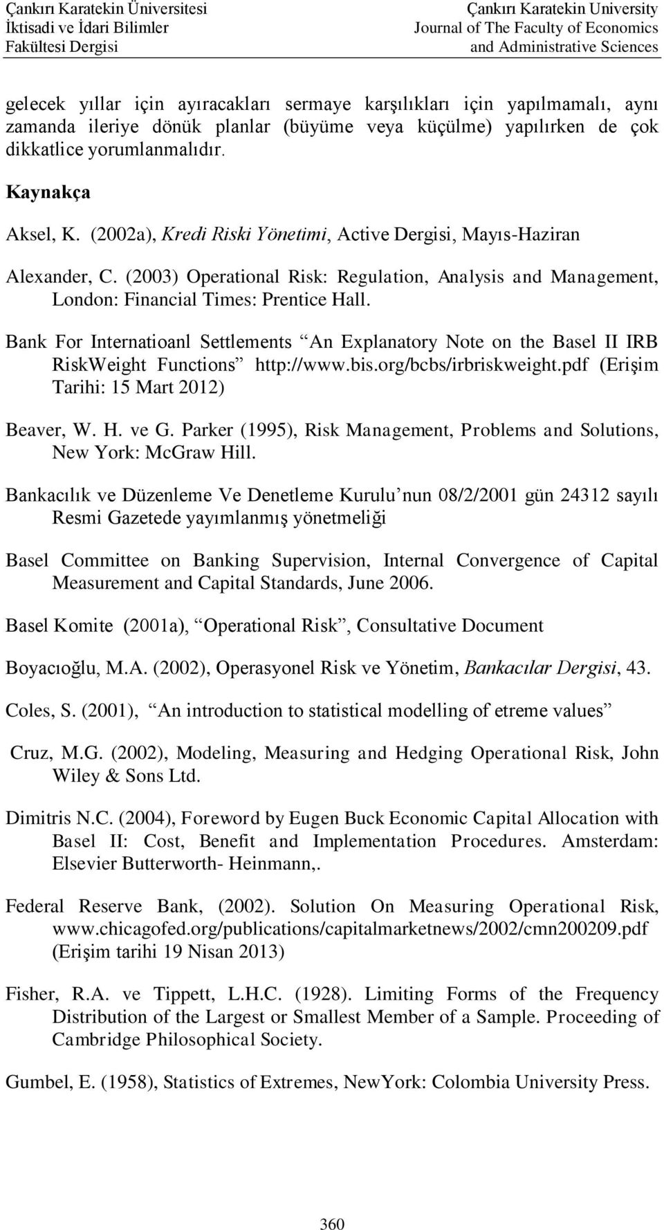 Bank For Internatioanl Settlements An Explanatory Note on the Basel II IRB RiskWeight Functions http://www.bis.org/bcbs/irbriskweight.pdf (Erişim Tarihi: 15 Mart 2012) Beaver, W. H. ve G.