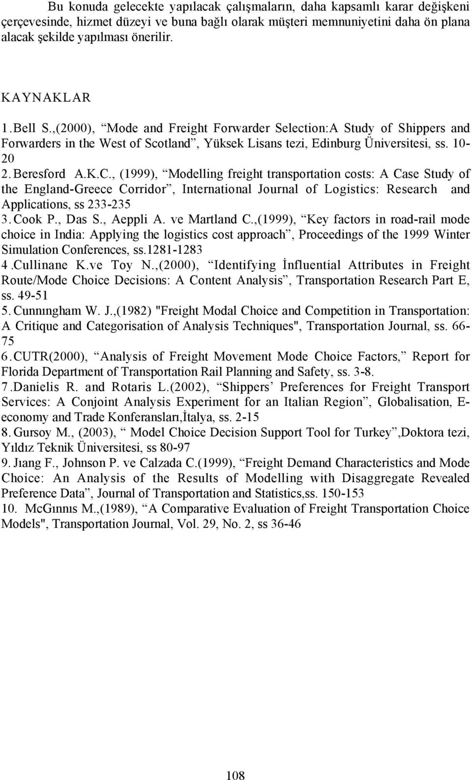 , (1999), Modelling freight transportation costs: A Case Study of the England-Greece Corridor, International Journal of Logistics: Research and Applications, ss 233-235 3. Cook P., Das S., Aeppli A.