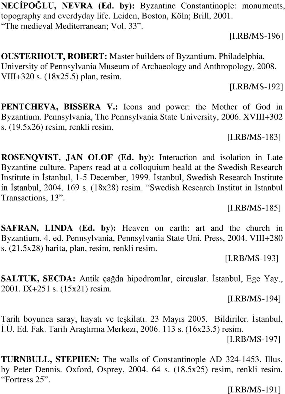 RB/MS-192] PENTCHEVA, BISSERA V.: Icons and power: the Mother of God in Byzantium. Pennsylvania, The Pennsylvania State University, 2006. XVIII+302 s. (19.5x26) resim, renkli resim. [I.