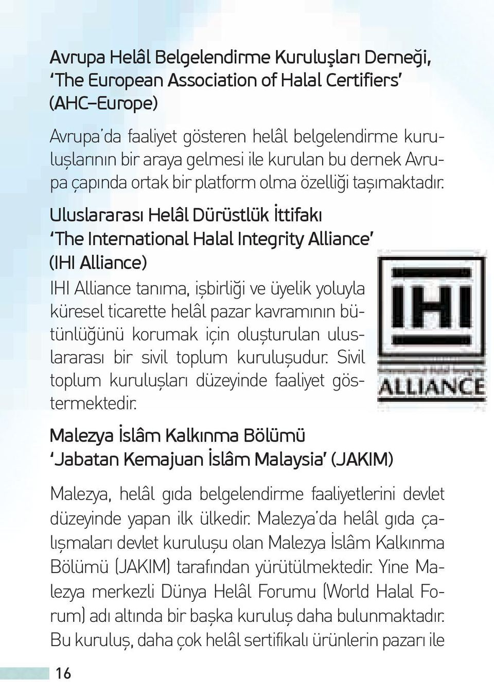 Uluslararası Helâl Dürüstlük İttifakı The International Halal Integrity Alliance (IHI Alliance) IHI Alliance tanıma, işbirliği ve üyelik yoluyla küresel ticarette helâl pazar kavramının bütünlüğünü