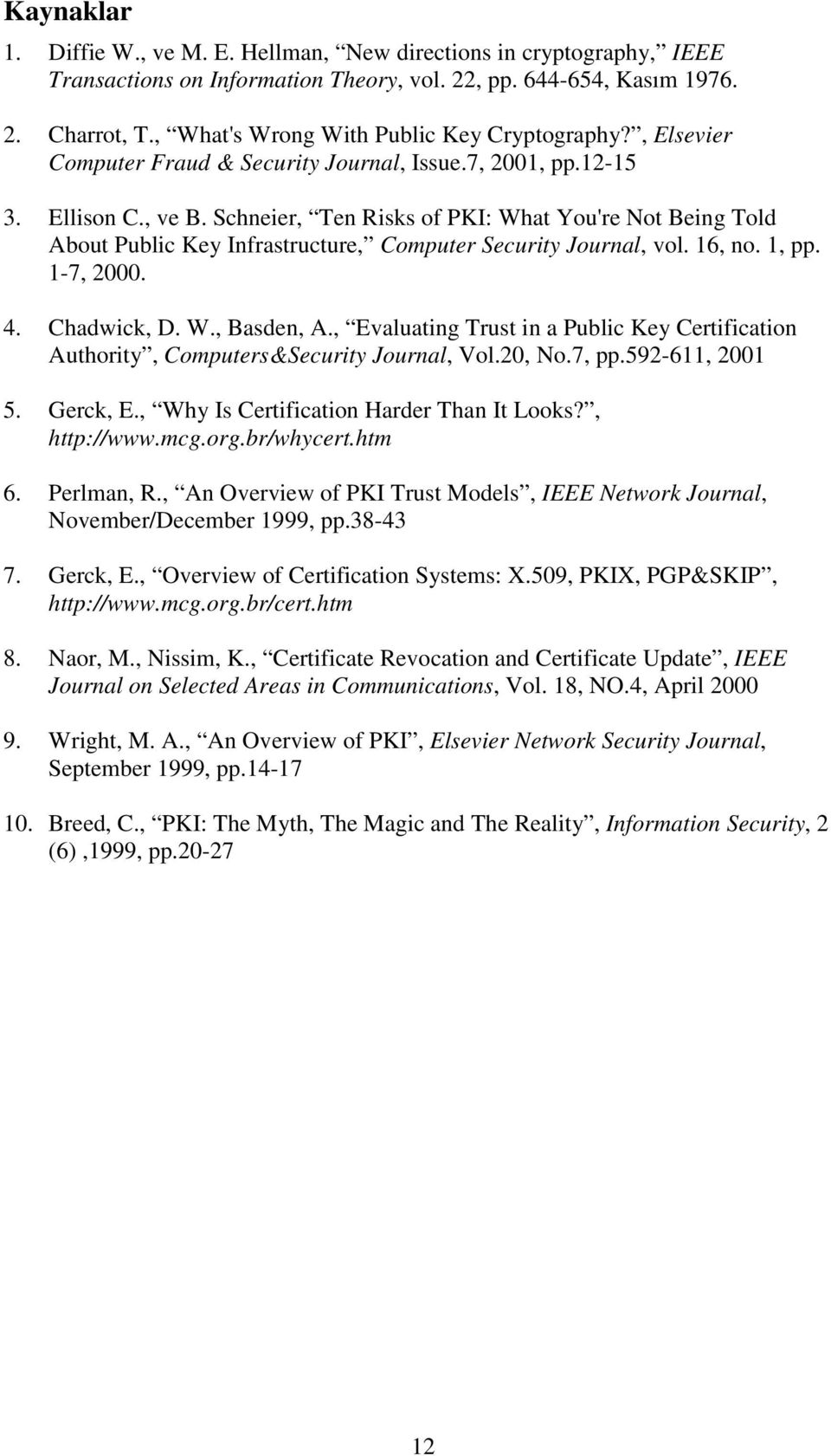 Schneier, Ten Risks of PKI: What You're Not Being Told About Public Key Infrastructure, Computer Security Journal, vol. 16, no. 1, pp. 1-7, 2000. 4. Chadwick, D. W., Basden, A.