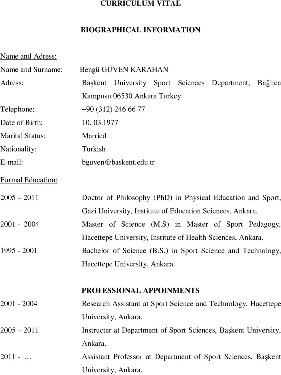 tr Formal Education: 2005 2011 Doctor of Philosophy (PhD) in Physical Education and Sport, Gazi University, Institute of Education Sciences, Ankara. 2001-2004 Master of Science (M.