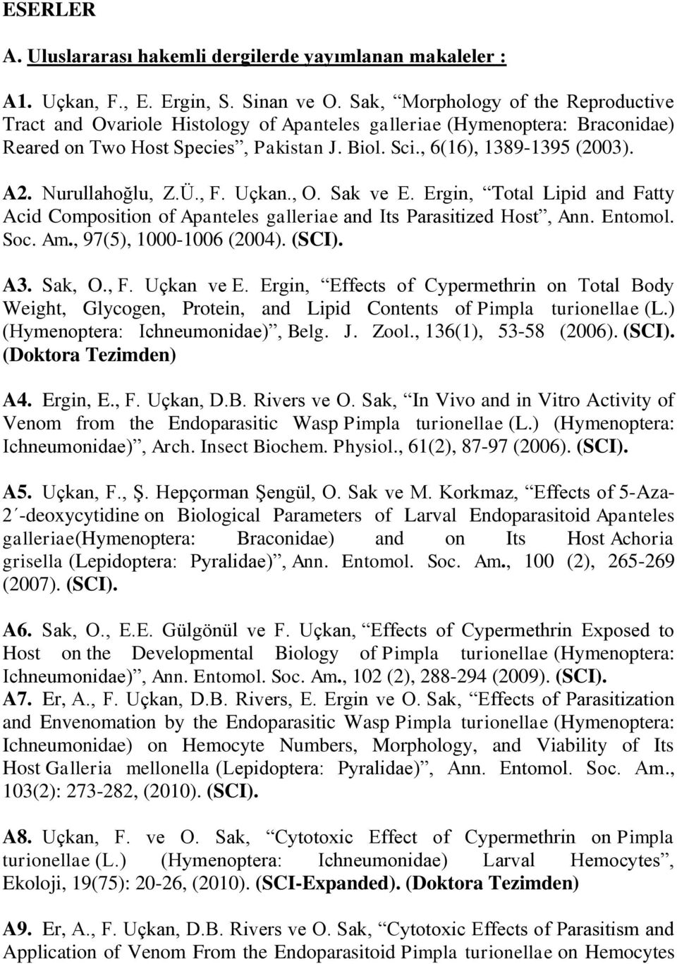 Nurullahoğlu, Z.Ü., F. Uçkan., O. Sak ve E. Ergin, Total Lipid and Fatty Acid Composition of Apanteles galleriae and Its Parasitized Host, Ann. Entomol. Soc. Am., 97(5), 1000-1006 (2004). (SCI). A3.