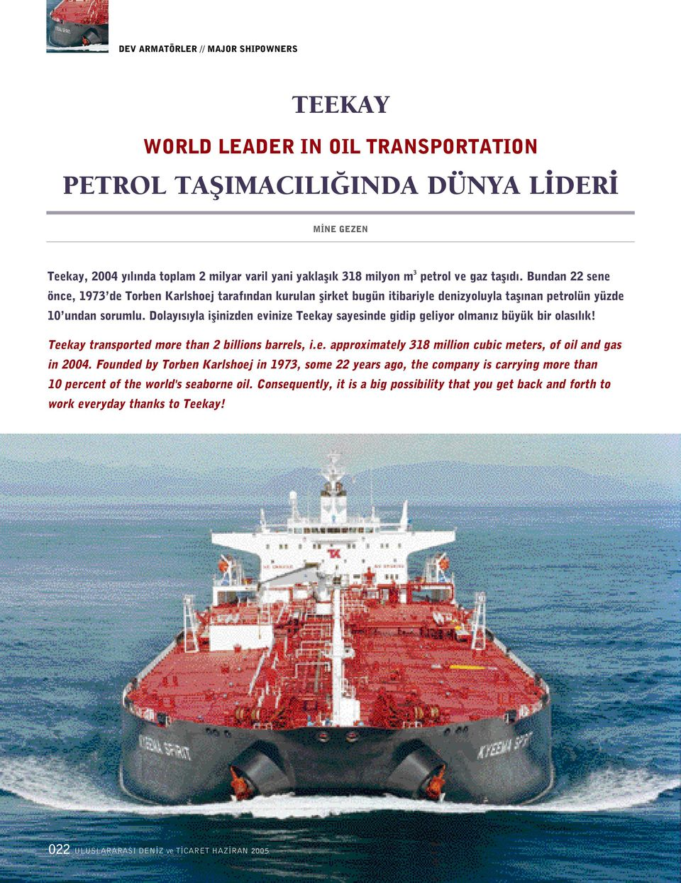 Dolay s yla iflinizden evinize Teekay sayesinde gidip geliyor olman z büyük bir olas l k! Teekay transported more than 2 billions barrels, i.e. approximately 318 million cubic meters, of oil and gas in 2004.