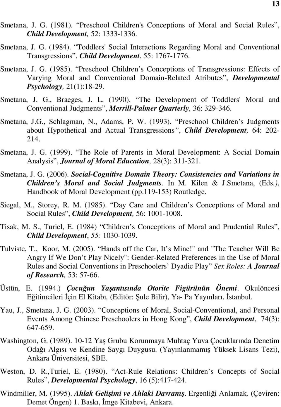 Preschool Children s Conceptions of Transgressions: Effects of Varying Moral and Conventional Domain-Related Atributes, Developmental Psychology, 21(1):18-29. Smetana, J. G., Braeges, J. L. (1990).