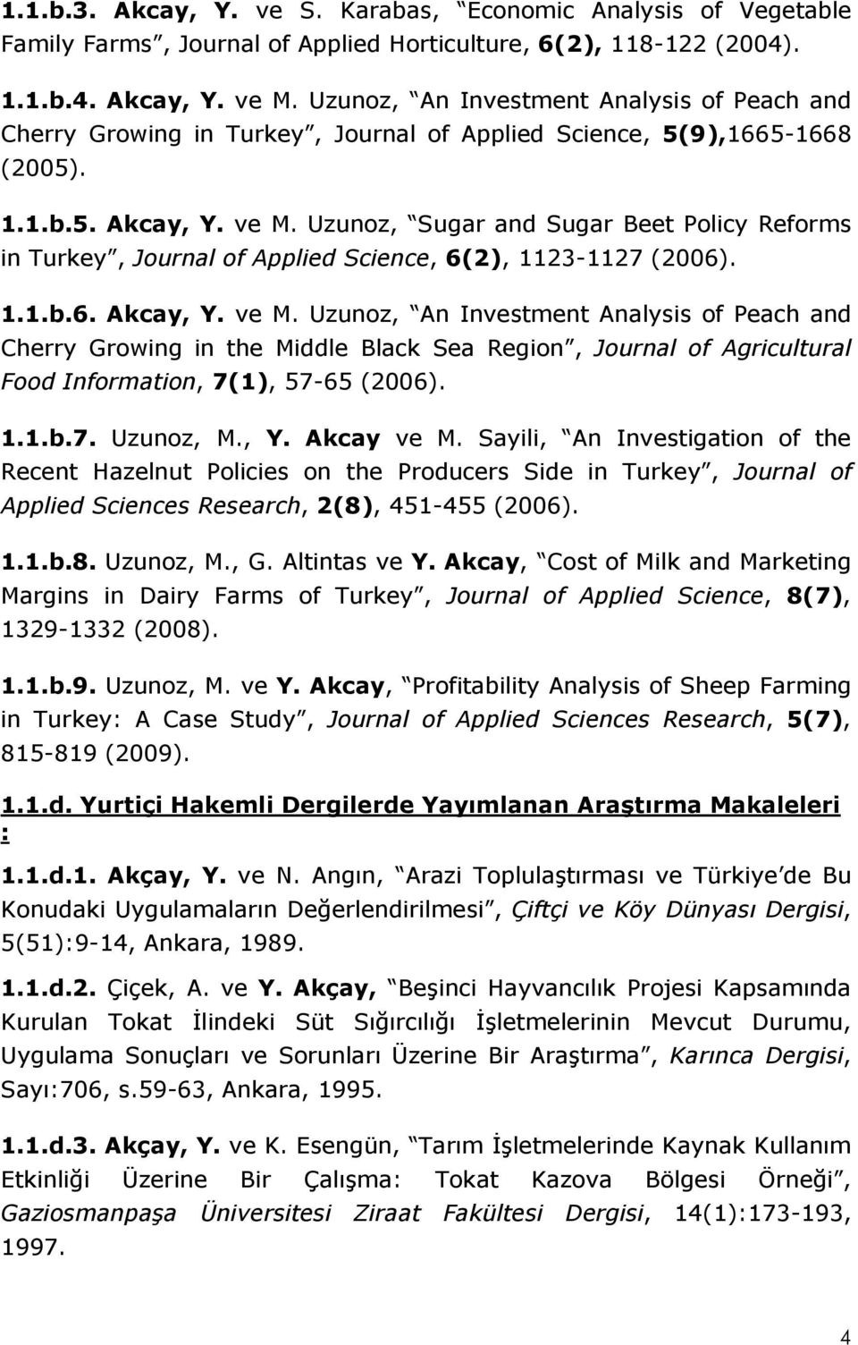Uzunoz, Sugar and Sugar Beet Policy Reforms in Turkey, Journal of Applied Science, 6(2), 1123-1127 (2006). 1.1.b.6. Akcay, Y. ve M.