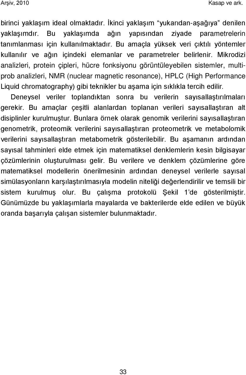 Mikrodizi analizleri, protein çipleri, hücre fonksiyonu görüntüleyebilen sistemler, multiprob analizleri, NMR (nuclear magnetic resonance), HPLC (High Performance Liquid chromatography) gibi