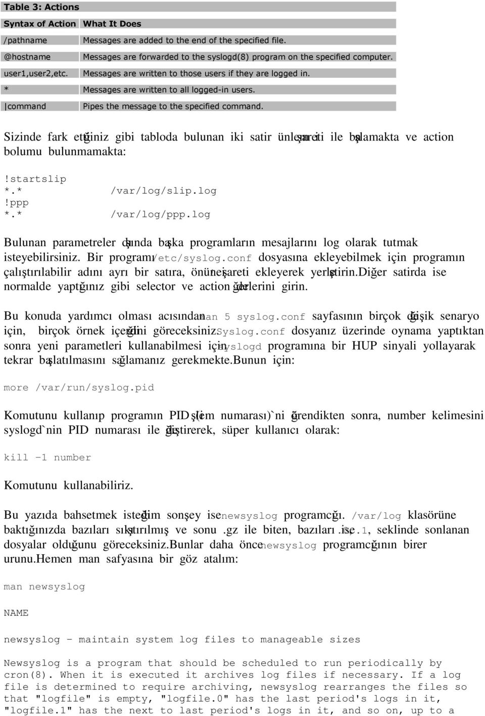 command Pipes the message to the specified command. Sizinde fark ettiğiniz gibi tabloda bulunan iki satir ünlem işareti ile başlamakta ve action bolumu bulunmamakta:!startslip *.* /var/log/slip.log!ppp *.