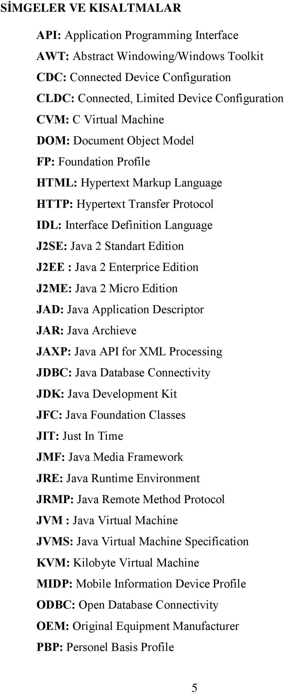Java 2 Enterprice Edition J2ME: Java 2 Micro Edition JAD: Java Application Descriptor JAR: Java Archieve JAXP: Java API for XML Processing JDBC: Java Database Connectivity JDK: Java Development Kit