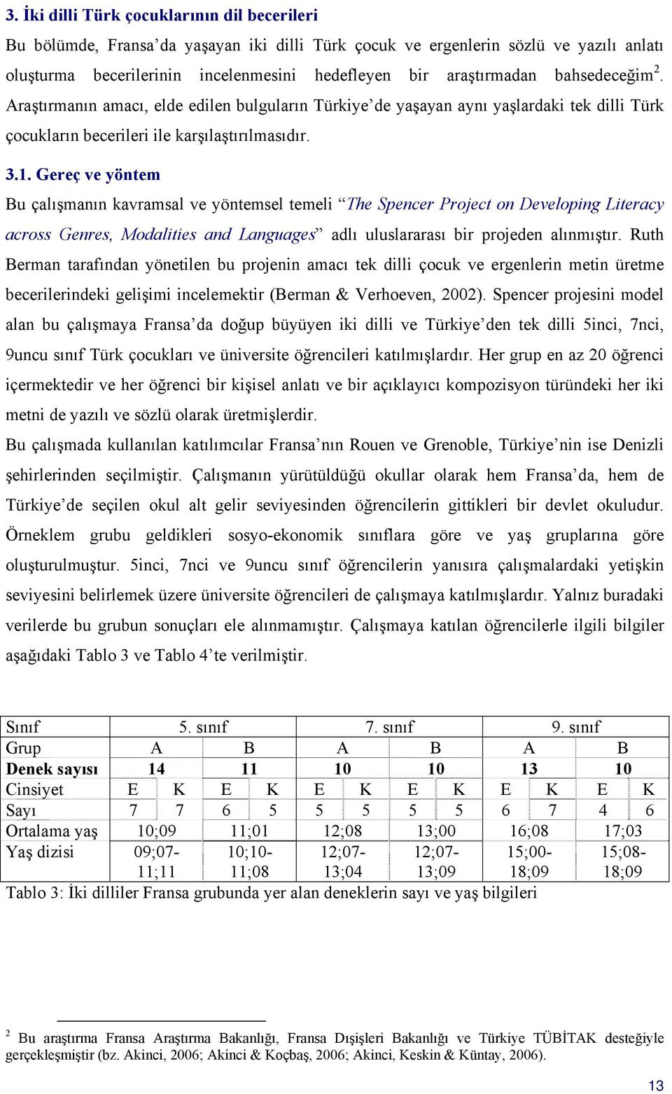Gereç ve yöntem Bu çalışmanın kavramsal ve yöntemsel temeli The Spencer Project on Developing Literacy across Genres, Modalities and Languages adlı uluslararası bir projeden alınmıştır.