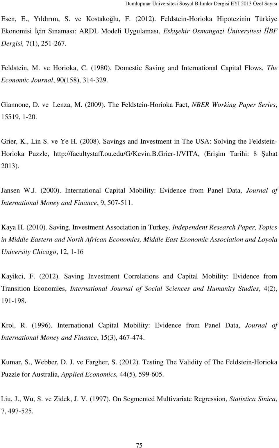 The Feldstein-Horioka Fact, NBER Working Paper Series, 15519, 1-20. Grier, K., Lin S. ve Ye H. (2008). Savings and Investment in The USA: Solving the Feldstein- Horioka Puzzle, http://facultystaff.ou.
