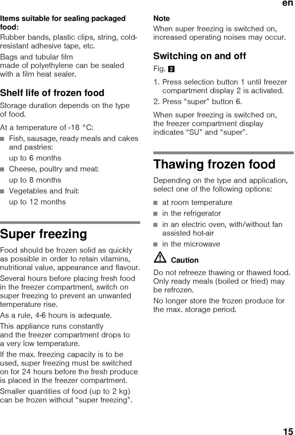 At a temperature of -18 C: Fish, sausage, ready meals and cakes and pastries: up to 6 months Cheese, poultry and meat: up to 8 months Vegetables and fruit: up to 12 months Super freezing Food should