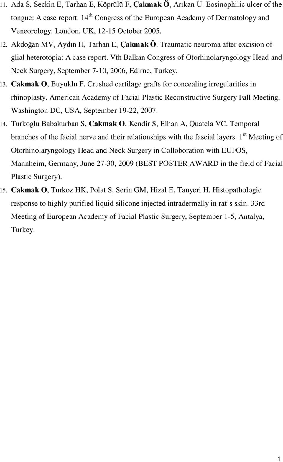 Vth Balkan Congress of Otorhinolaryngology Head and Neck Surgery, September 7-10, 2006, Edirne, Turkey. 13. Cakmak O, Buyuklu F. Crushed cartilage grafts for concealing irregularities in rhinoplasty.