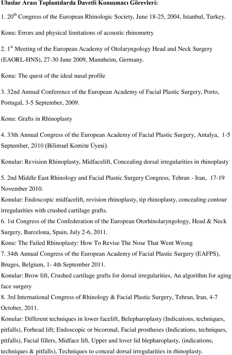 Konu: The quest of the ideal nasal profile 3. 32nd Annual Conference of the European Academy of Facial Plastic Surgery, Porto, Portugal, 3-5 September, 2009. Konu: Grafts in Rhinoplasty 4.