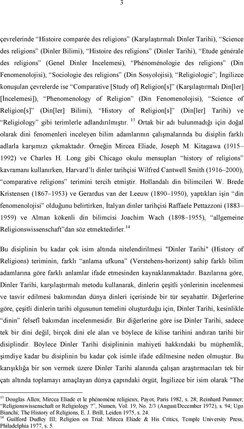 (Karşılaştırmalı Din[ler] [İncelemesi]), Phenomenology of Religion (Din Fenomenolojisi), Science of Religion[s] (Din[ler] Bilimi), History of Religion[s] (Din[ler] Tarihi) ve Religiology gibi