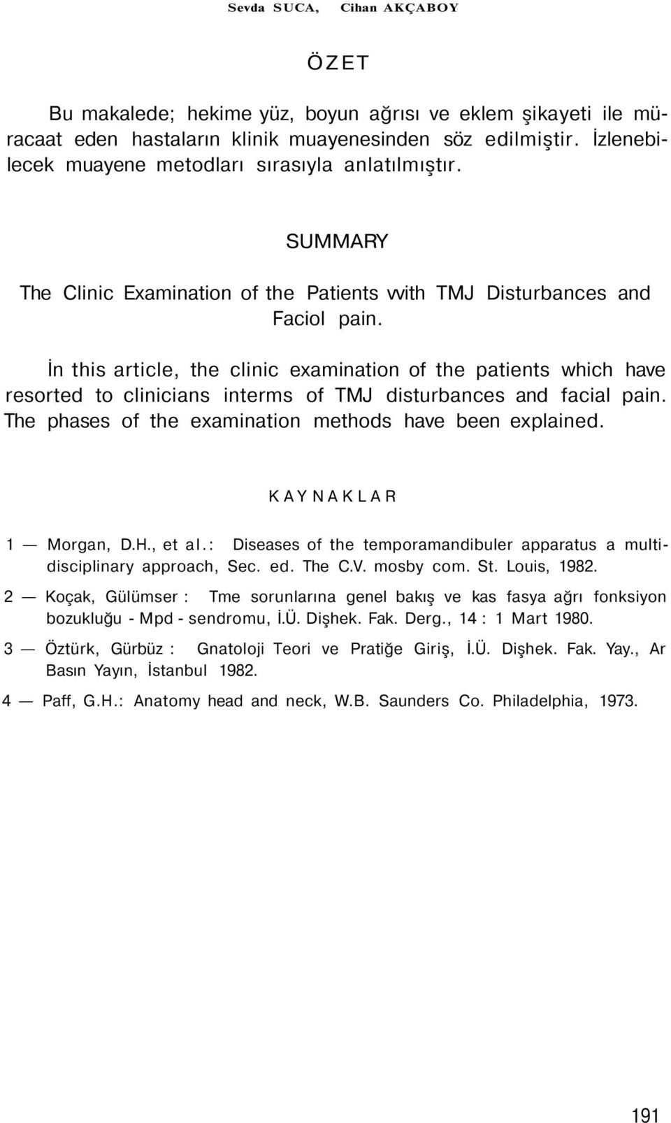İn this article, the clinic examination of the patients which have resorted to clinicians interms of TMJ disturbances and facial pain. The phases of the examination methods have been explained.