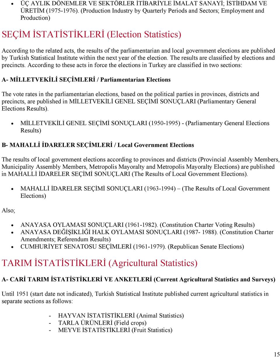 local government elections are published by Turkish Statistical Institute within the next year of the election. The results are classified by elections and precincts.