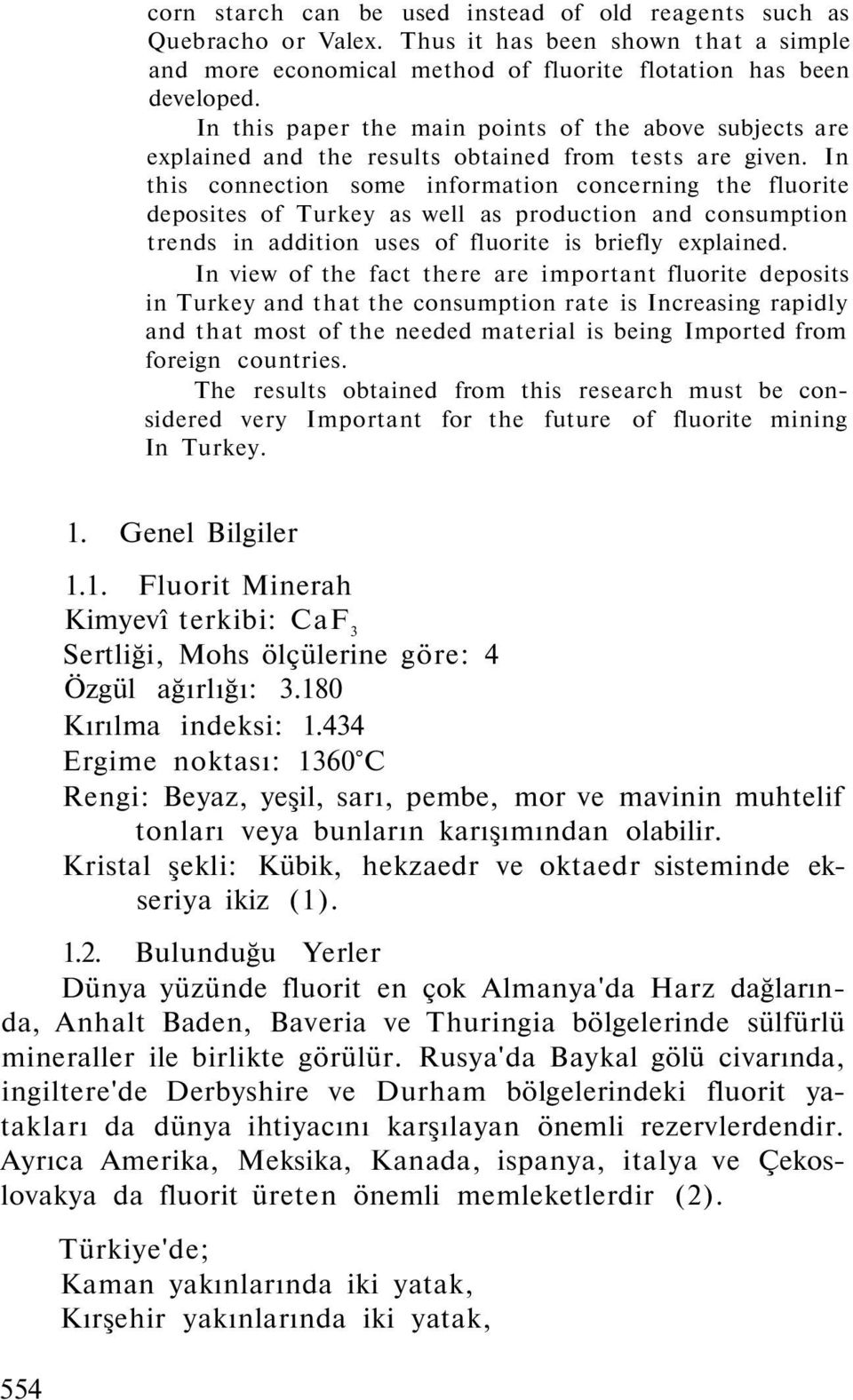 In this connection some information concerning the fluorite deposites of Turkey as well as production and consumption trends in addition uses of fluorite is briefly explained.