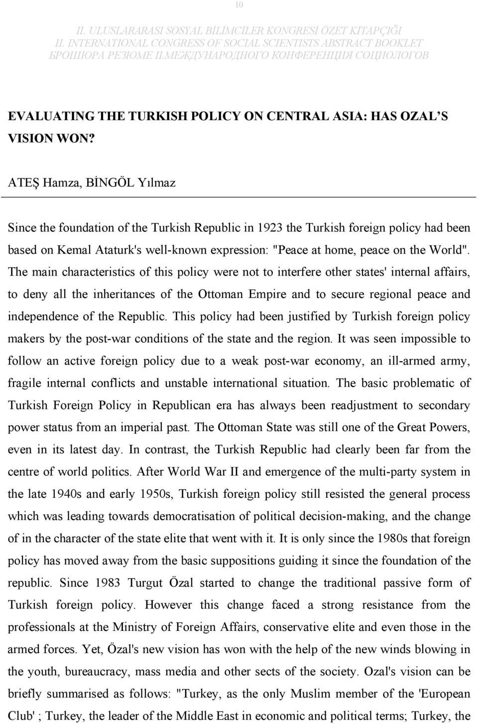 The main characteristics of this policy were not to interfere other states' internal affairs, to deny all the inheritances of the Ottoman Empire and to secure regional peace and independence of the