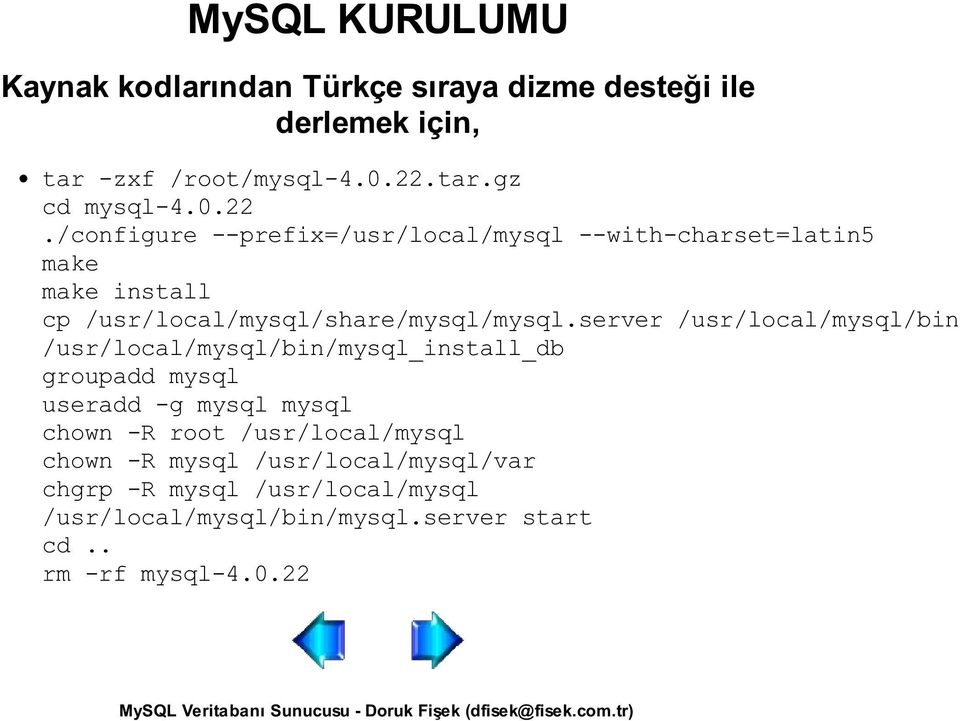 /configure --prefix=/usr/local/mysql --with-charset=latin5 make make install cp /usr/local/mysql/share/mysql/mysql.