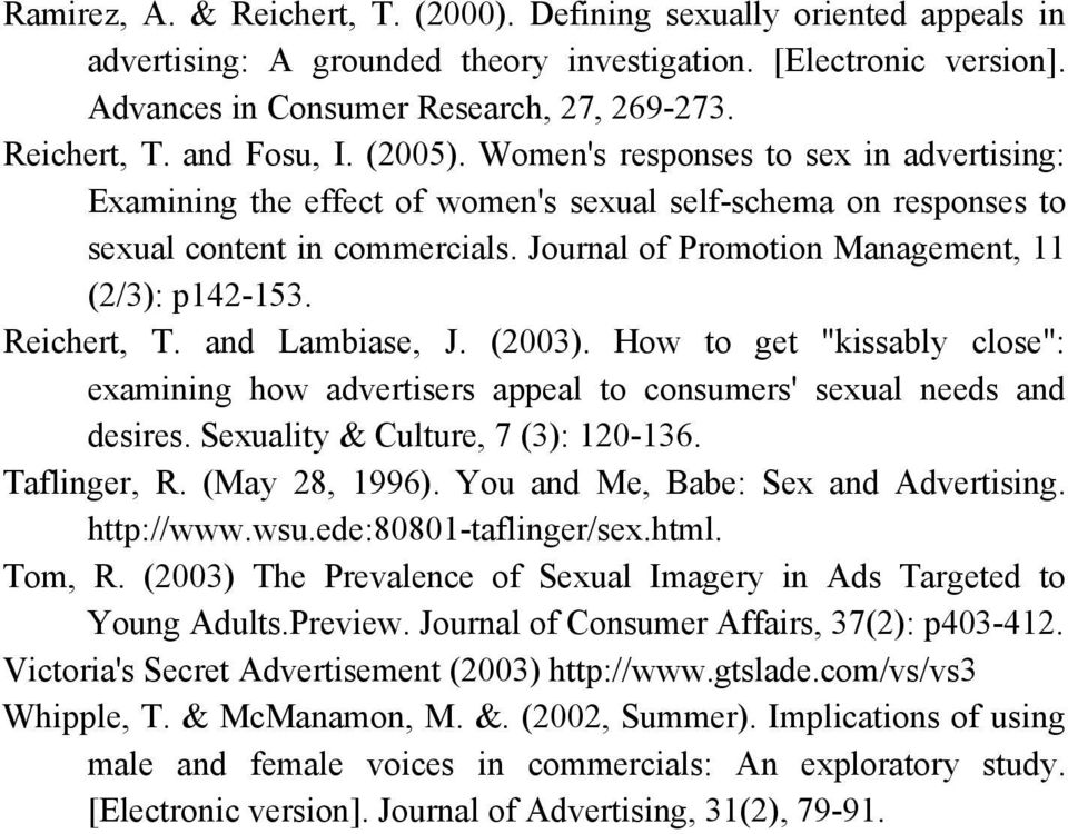 "Reichert, T. and Lambiase, J. (2003). How to get ""kissably close"": examining how advertisers appeal to consumers' sexual needs and desires. Sexuality & Culture, 7 (3): 120-136. Taflinger, R."