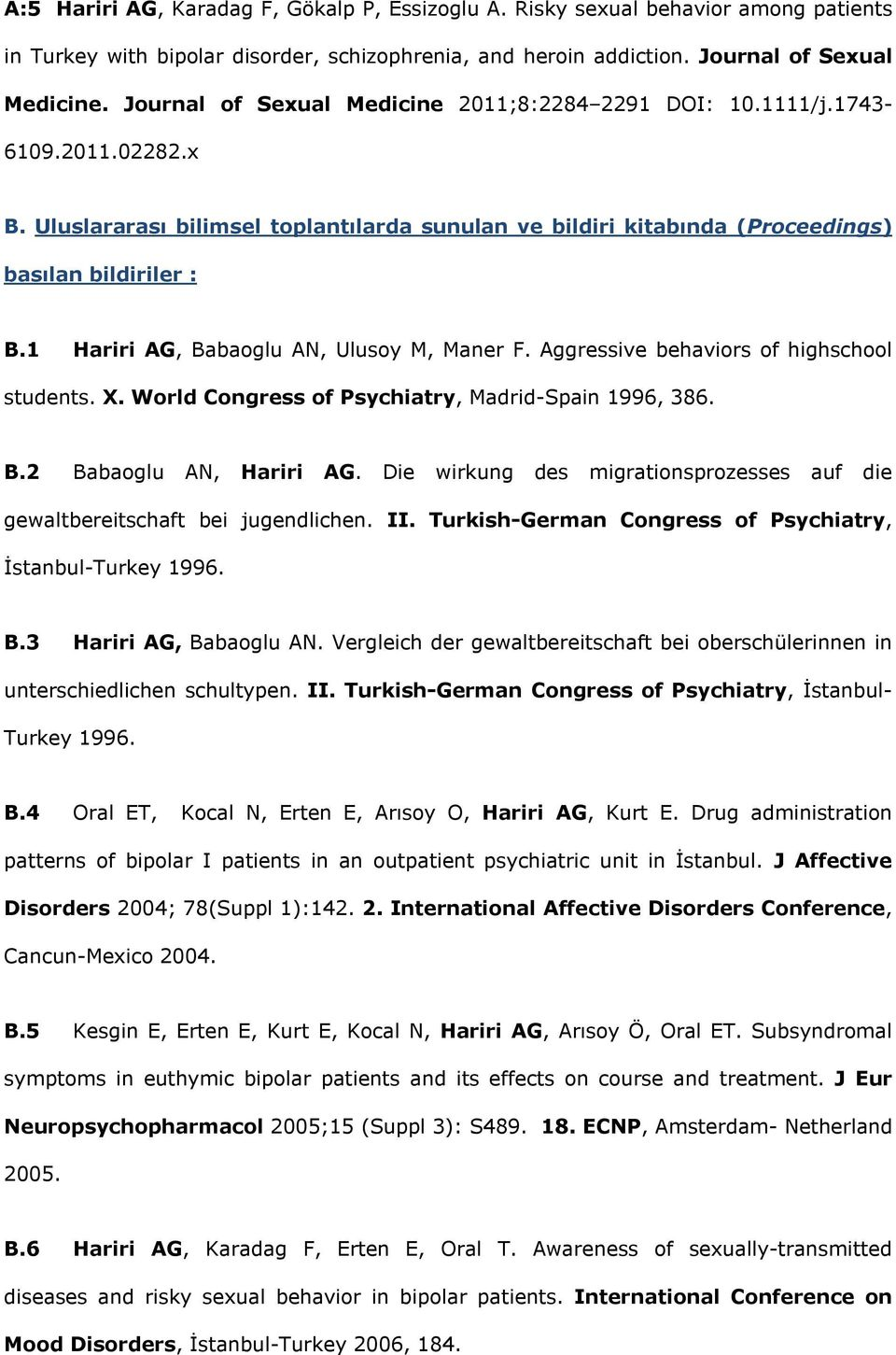 1 Hariri AG, Babaoglu AN, Ulusoy M, Maner F. Aggressive behaviors of highschool students. X. World Congress of Psychiatry, Madrid-Spain 1996, 386. B.2 Babaoglu AN, Hariri AG.