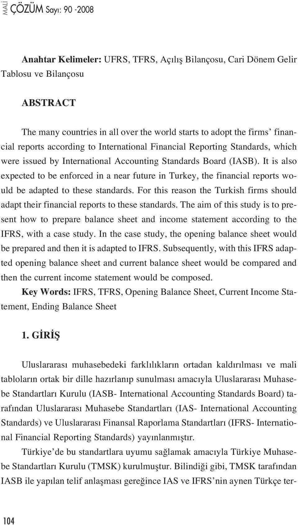 It is also expected to be enforced in a near future in Turkey, the financial reports would be adapted to these standards.