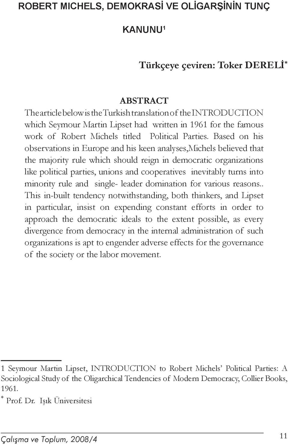 Based on his observations in Europe and his keen analyses,michels believed that the majority rule which should reign in democratic organizations like political parties, unions and cooperatives