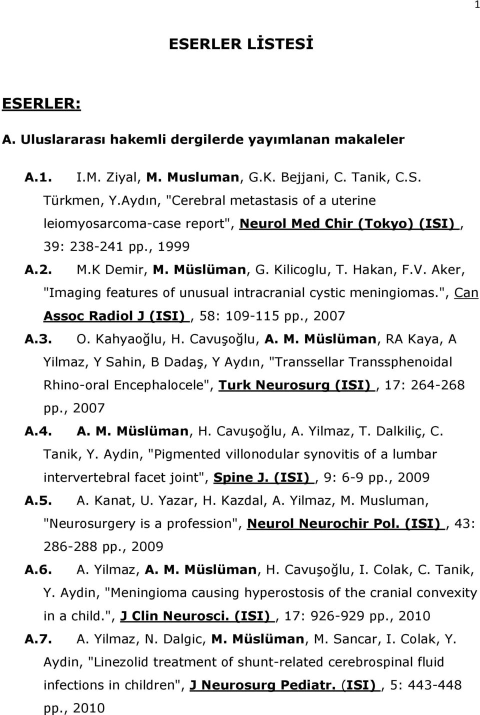 "Aker, ""Imaging features of unusual intracranial cystic meningiomas."", Can Assoc Radiol J (ISI), 58: 109-115 pp., 2007 A.3. O. Kahyaoğlu, H. Cavuşoğlu, A. M."