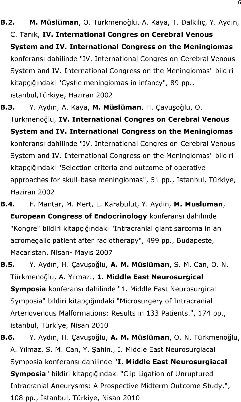 "International Congress on the Meningiomas"" bildiri kitapçığındaki ""Cystic meningiomas in infancy"", 89 pp., istanbul,türkiye, Haziran 2002 B.3. Y. Aydın, A. Kaya, M. Müslüman, H. Çavuşoğlu, O."