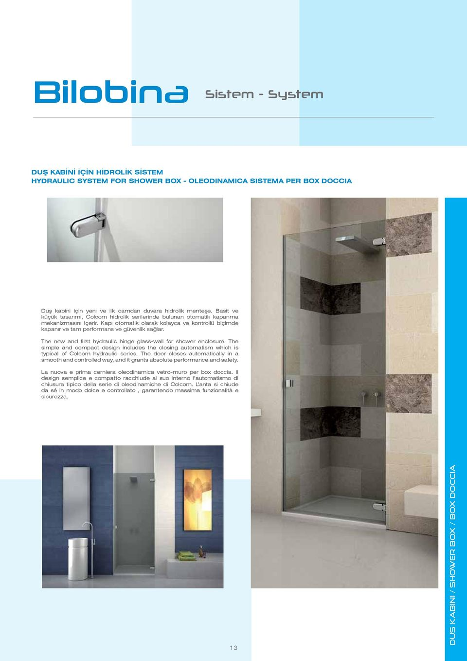 The new and first hydraulic hinge glass-wall for shower enclosure. The simple and compact design includes the closing automatism which is typical of Colcom hydraulic series.