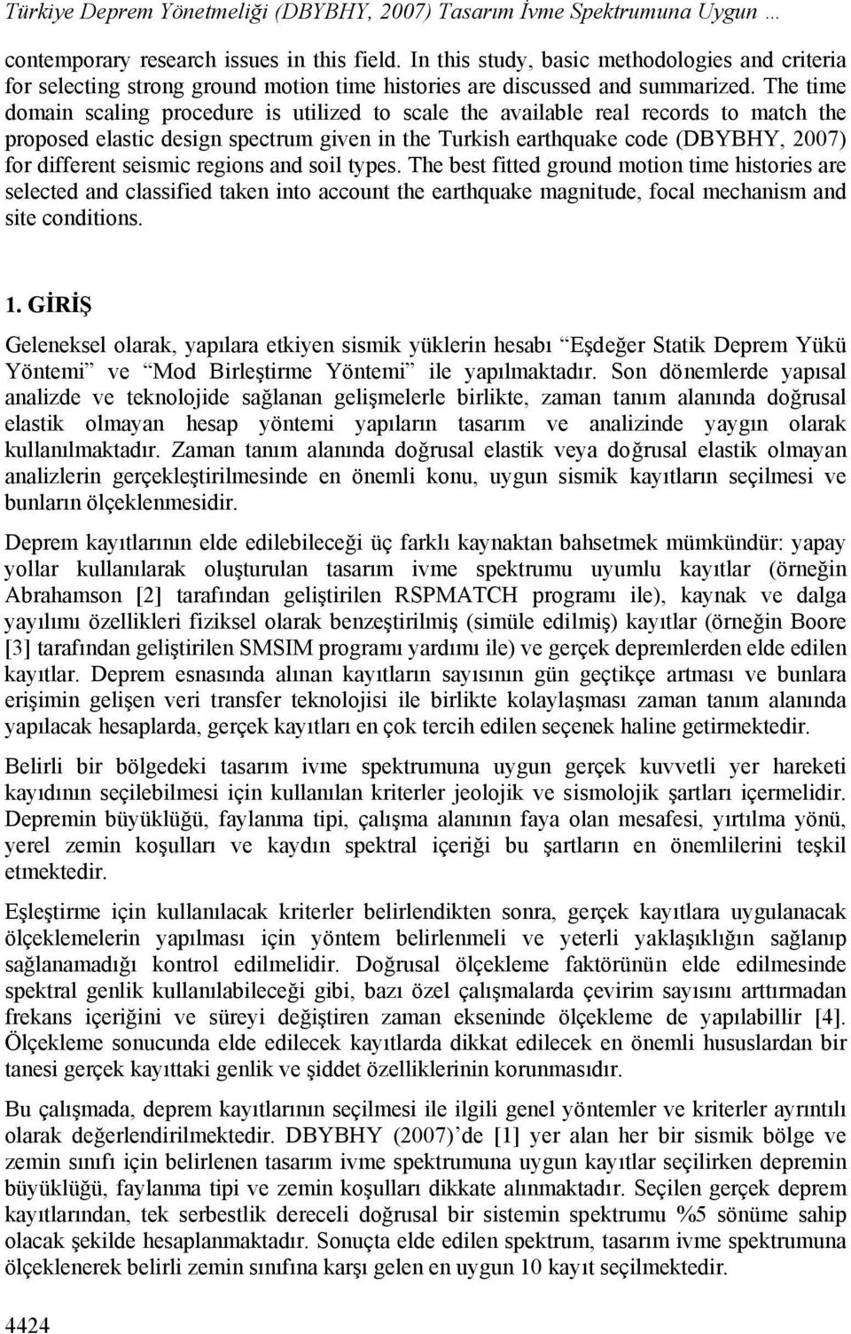 The time domain scaling procedure is utilized to scale the available real records to match the proposed elastic design spectrum given in the Turkish earthquake code (DBYBHY, 2007) for different