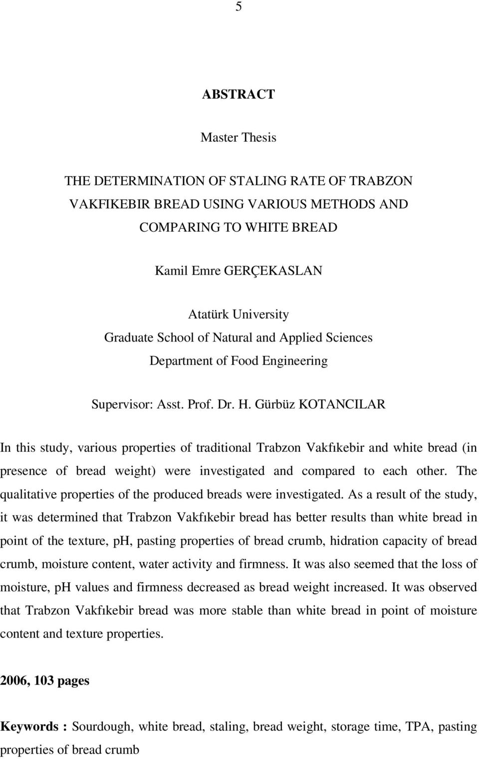 Gürbüz KOTANCILAR In this study, various properties of traditional Trabzon Vakfıkebir and white bread (in presence of bread weight) were investigated and compared to each other.
