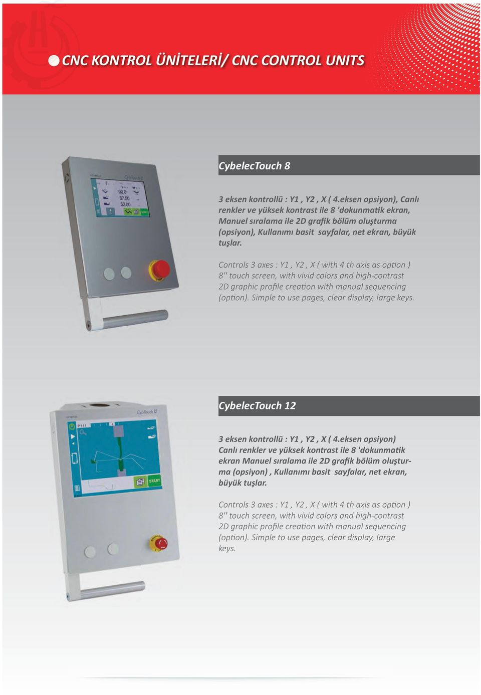 Controls 3 axes : Y1, Y, X ( with 4 th axis as option ) 8'' touch screen, with vivid colors and high-contrast D graphic profile creation with manual sequencing (option).