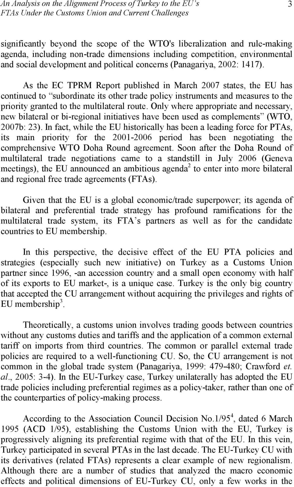 As the EC TPRM Report published in March 2007 states, the EU has continued to subordinate its other trade policy instruments and measures to the priority granted to the multilateral route.